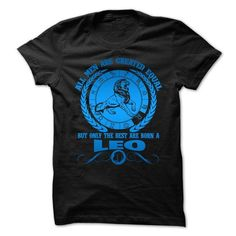 Awesome Tee All Men Are Created Equal But Only The Best Are Born A Leo T shirts
