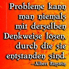 Probleme kann man niemals mit derselben Denkweise lösen, durch die sie entstanden sind. Albert Einstein
