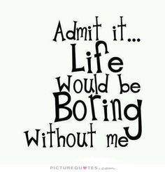 Admit It Life Would Be Boring Without Me Picture Quotes Beautiful Quotes Picture Quotes Quotes