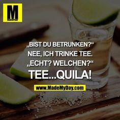 Funny: lustig Bist du betrunken? Nein ich trinke Tee Was denn für einen Tee...Quilla