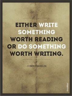 Either write something wither reading or live something worth writing about. —Ben Franklin