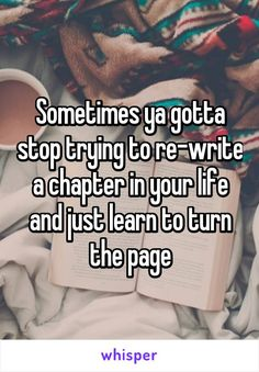 Sometimes ya gotta stop trying to re-write a chapter in your life and just learn to turn the page