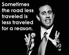 Sometimes, the road less traveled is less traveled for a reason - Jerry Seinfeld