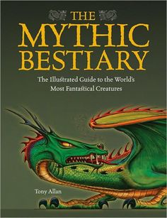 The Mythic Bestiary: The Illustrated Guide to the World's Fantastical Creatures by Tony Allan