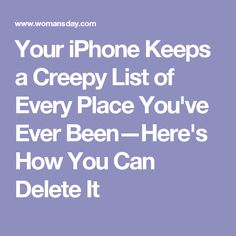 Your iPhone Keeps a Creepy List of Every Place You've Ever Been—Here's How You Can Delete It