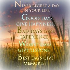 NEVER REGRET A DAY IN YOUR LIFE. GOOD DAYS GIVE HAPPINESS, BAD DAYS GIVE EXPERIENCE, WORST DAYS GIVE LESSONS, BEST DAYS GIVE MEMORIES.