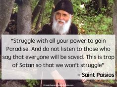 """Struggle with all your power to gain Paradise. And do not listen to those who say that everyone will be saved. This is trap of Satan so that we won't struggle"" – Saint Paisios #orthodoxquotes #orthodoxy #christianquotes #stpaisios #stpaisiosquotes #throughthegraceofgod"