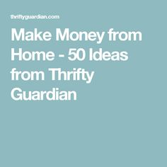 Make Money from Home - 50 Ideas from Thrifty Guardian
