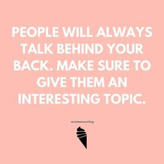 People will always  about you - it's up to you what they are discussing however