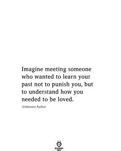 Imagine meeting someone who wanted to learn your past not to punish you, but to understand how you needed to be loved. -Unknown Author # Imagine Meeting Someone Who Wanted To Learn Your Past Not To Punish You Want Quotes, True Quotes, Words Quotes, Quotes To Live By, Future Love Quotes, Quotes Quotes, Friend Love Quotes, Love Soul Quotes, Dream About You Quotes