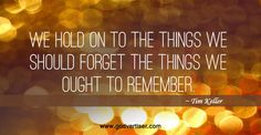 We hold to the things we should forget the things we ought to remember. ~ Tim Keller
