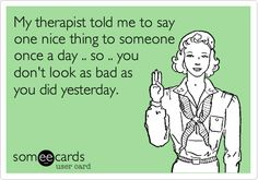 My therapist told me to say one nice thing to someone once a day .. so .. you don't look as bad as you did yesterday.