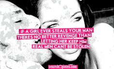 YES! This hits the nail in the head! If a girl ever steals your man, there's no better revenge than letting her keep him. Real men...cant be stolen.