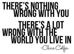 Non c'è niente di sbagliato in te. Ci sono un sacco di cose sbagliate nel mondo in cui vivi
