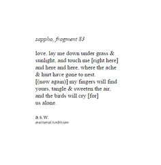 "avolitorial: ""[from translation by anne carson] // expansions on sappho's fragments "" [image description: a poem, titled ""sappho, fragment ""love, lay me down under grass & / sunlight, and tough. The Words, Pretty Words, Beautiful Words, Sappho Poetry, Poem Quotes, Hopeless Romantic, Me As A Girlfriend, Sylvia Plath, Favorite Quotes"