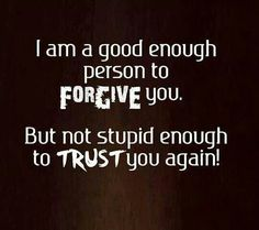 I forgive you but will never trust you again
