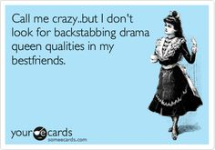 Call me crazy..but I don't look for backstabbing drama queen qualities in my bestfriends.
