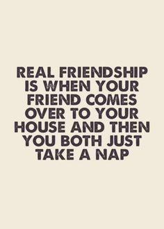 """Real friendship is when your friend comes over to your house and then you both just take a nap"" - Berry.com. Relationship quotes and inspirational quotes. These quotes can be helpful to support your relationship goals, advice, tips and ideas for happy friendships, and happy relationships."