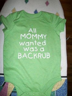 "Baby onsie that says, ""All MOMMY wanted was a backrub."" Haha... That's funny."