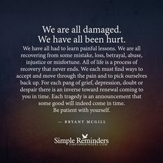 We are all damaged. We have all been hurt. We have all had to learn painful lessons. We are all recovering from some mistake, loss, betrayal, abuse, injustice or misfortune. All of life is a process of recovery that never ends. We each must find ways to accept and move through the pain and to pick ourselves back up. For each pang of grief, depression, doubt...