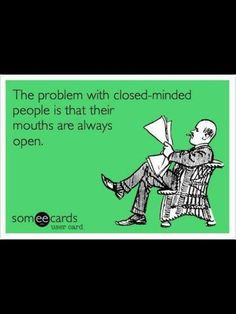 The problem with closed minded people is their mouths are always open #ecard