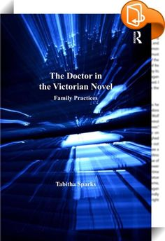 The Doctor in the Victorian Novel    :  With the character of the doctor as her subject, Tabitha Sparks follows the decline of the marriage plot in the Victorian novel. As Victorians came to terms with the scientific revolution in medicine of the mid-to-late nineteenth century, the novel's progressive distance from the conventions of the marriage plot can be indexed through a rising identification of the doctor with scientific empiricism. A narrative's stance towards scientific reason,...