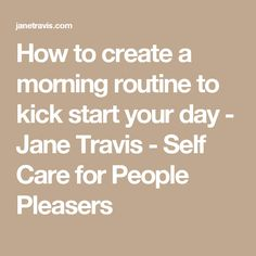 How to create a morning routine to kick start your day - Jane Travis - Self Care for People Pleasers