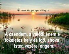 Hálát adok a mai napért. Az egyetlen menedékem a békém. A csendem, a valódi énem a tökéletes hely és idő, ahova Isten vezérel engem. Nem könnyű. De ott a segítség, amivel élhetek, amit mindig elérhetek, mert bennem van.  Így szeretlek, Élet!  Köszönöm. Szeretlek ❤  ⚜ Ho'oponoponoWay Magyarország ⚜