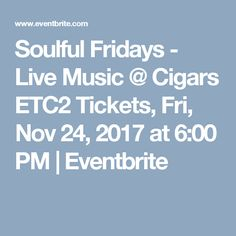 Soulful Fridays - Live Music @ Cigars ETC2 Tickets, Fri, Nov 24, 2017 at 6:00 PM | Eventbrite