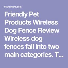Friendly Pet Products Wireless Dog Fence Review Wireless dog fences fall into two main categories. There are those that use a radio signal to define the boundary and there are those that use a buried cord. The falls into the second category, which brings some distinct advantages over a cordless system, but it also has its disadvantages too