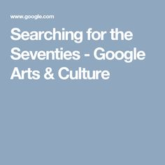 Searching for the Seventies - Google Arts & Culture