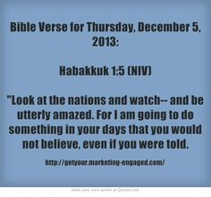 Bible Verse for Thursday, December 5, 2013: Habakkuk 1:5 (NIV) Look at the nations and watch-- and be utterly amazed. For I am going to do something in your days that you would not believe, even if you were told.
