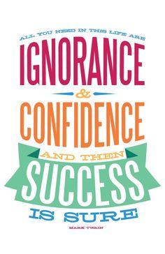 All you need in this life are ignorance & confidence and then SUCCESS! @Ashley Garrett @Sarah Early @Courtney Laine