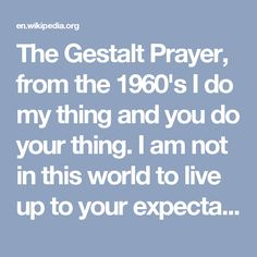 """The Gestalt Prayer, from the 1960's  I do my thing and you do your thing. I am not in this world to live up to your expectations, And you are not in this world to live up to mine. You are you, and I am I, and if by chance we find each other, it's beautiful. If not, it can't be helped. (Fritz Perls, """"Gestalt Therapy Verbatim"""", 1969)"""