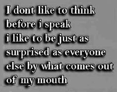 I don't like to think before I speak, I like to be just as surprised as everyone else by what comes out of my mouth