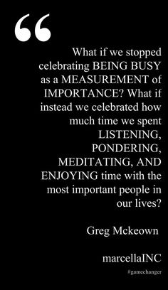 What if we stopped celebrating BEING BUSY as a MEASUREMENT of IMPORTANCE?  What if instead we celebrated how much time we spent LISTENING, PONDERING, MEDITATING, AND ENJOYING time with the most important people in our lives? Essentialism Greg McKeown  #gamechanger This quote courtesy of @Pinstamatic (http://pinstamatic.com)