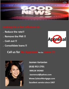 Looking for a fast refinance?!!  You No Appraisal!!  Always at your service !! Jasmen Vartanian President/Broker # Tel. (818)952-2701 # fax(818)286-9502 Calstar Mortgage Inc # 1033 Foothill Blvd. La Cañada, Ca. 91011 #Your purchase specialist!!! Excellent Service since 198