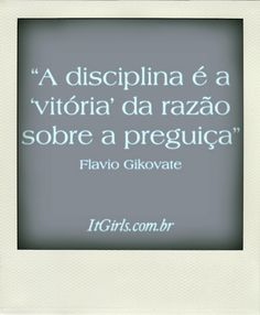 """""""A disciplina é a vitória da razão sobre a preguiça."""""""
