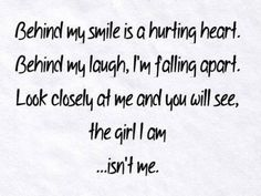 Behind my smile is a hurting heart. Behind my laugh, I'm falling apart. Look closely at me and you will see the girl I am... isn't me. #quotes
