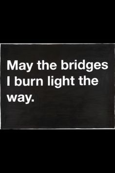 if you have to burn a bridge, make it worth it.