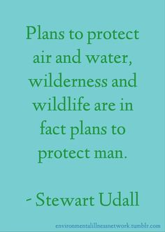 """Plans to protect air and water, wilderness and wildlife are in fact plans to protect man."" - Stewart Udall"