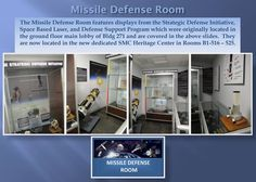 The Missile Defense Room features displays from the Strategic Defense Initiative,  Space Based Laser, and Defense Support Program which were originally located in  the ground floor main lobby, and are covered in the above slides.  They  are now located in the new dedicated SMC Heritage Center.