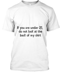If You Are Under 21,  Do Not Look At The Back Of My Shirt White T-Shirt Front