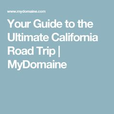 Your Guide to the Ultimate California Road Trip   MyDomaine
