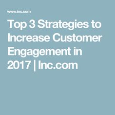 Top 3 Strategies to Increase Customer Engagement in 2017 | Inc.com
