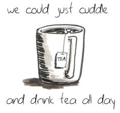 Cuddling and Tea this would be a happy world if we all did this : )