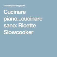 Cucinare piano...cucinare sano: Ricette Slowcooker