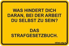 WAS HINDERT DICH DARAN, BEI DER ARBEIT DU SELBST ZU SEIN?  DAS STRAFGESETZBUCH. ... gefunden auf https://www.istdaslustig.de/spruch/6931 #lustig #sprüche #fun #spass