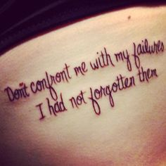 A better view of the Jackson Browne tattoo on my ribs. don't confront me with my failures, I had not forgotten them. My absolute favorite quote.