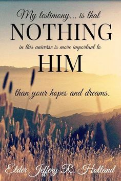 """"""" my testimony is that nothing is more important to him than your hopes and dreams"""" - Jeffrey R. Gospel Quotes, Lds Quotes, Religious Quotes, Uplifting Quotes, Quotable Quotes, Arabic Quotes, Spiritual Thoughts, Spiritual Quotes, Elder Holland Quotes"""